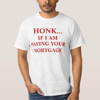HONK....IF I AM PAYING YOURMORTGAGE, HONK..., I... T SHIRTS
