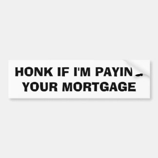 Honk If I'm Paying Your Mortgage Bumper Sticker