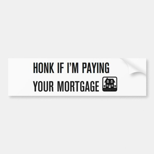 Honk If I'm Paying Your Mortgage! Bumper Sticker