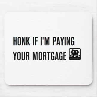 Honk If I'm Paying Your Mortgage! Mouse Pad