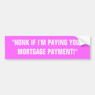"""""""HONK IF I'M PAYING YOURMORTGAGE PAYMENT!"""" CAR BUMPER STICKER"""