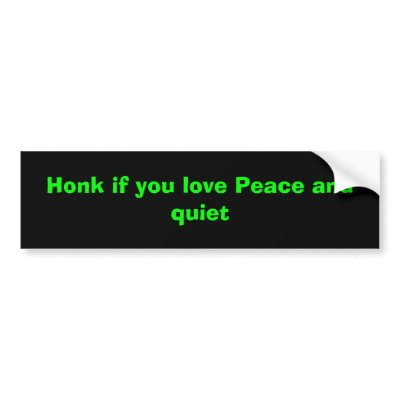 http://rlv.zcache.com/honk_if_you_love_peace_and_quiet_bumper_sticker-p128244361200511048trl0_400.jpg