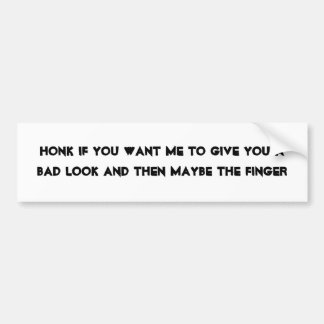 Honk if you want me to give you a bad look and ... car bumper sticker