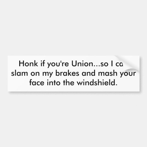 Honk if you're Union...so I can slam on my brak... Bumper Sticker