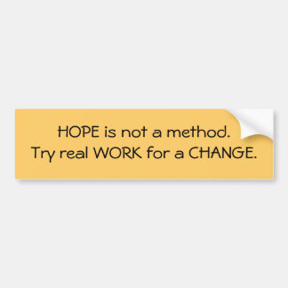 HOPE is not a method. Try real WORK for a CHANGE. Bumper Sticker