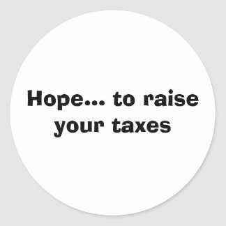 Hope... to raise your taxes classic round sticker