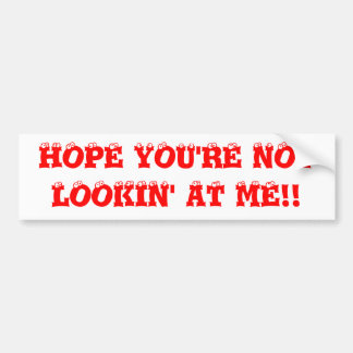 HOPE YOU'RE NOT LOOKIN' AT ME!! BUMPER STICKER