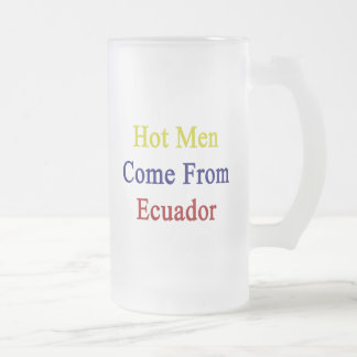 Hot Men Come From Ecuador Frosted Beer Mug