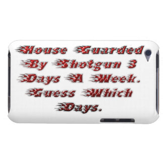 House Guarded By Shotgun 3 Days A Week. Barely There iPod Covers