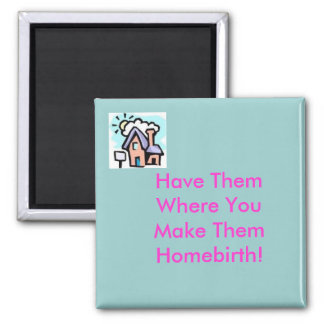 house, Have ThemWhere YouMake ThemHomebirth! 2 Inch Square Magnet
