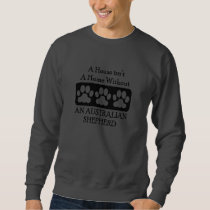 House Isn't A Home Without An Australian Shepherd Sweatshirt