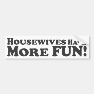 Housewives Have More Fun! - Bumper Sticker