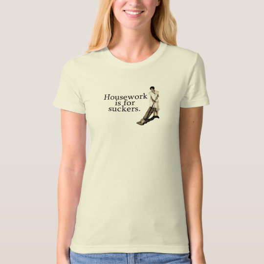 Housework is for suckers. T-Shirt