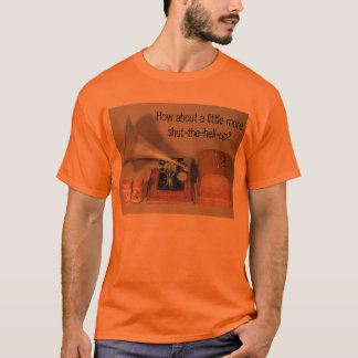How about a little more shut-the-hell-up? T-Shirt