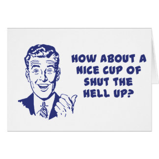 How About A Nice Cup of Shut The Hell Up? Card