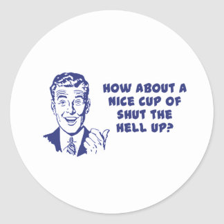 How About A Nice Cup of Shut The Hell Up? Classic Round Sticker