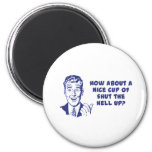 How About A Nice Cup of Shut The Hell Up? 2 Inch Round Magnet