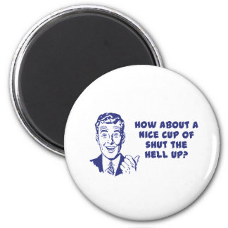 How About A Nice Cup of Shut The Hell Up? Magnet