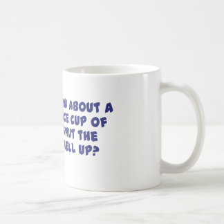 How About A Nice Cup of Shut The Hell Up? Classic White Coffee Mug