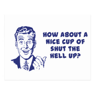 How About A Nice Cup of Shut The Hell Up? Postcard