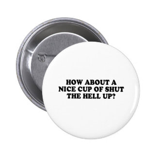 HOW ABOUT A NICE CUP OF SHUT THE HELL UP T-shirt Button