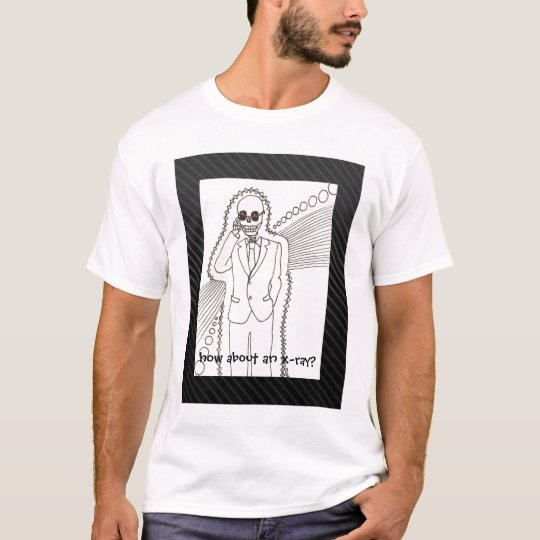 How About an X-Ray? T-Shirt