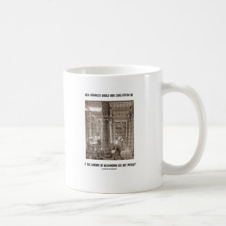 How Advanced Civilization Be If Library Alexandria Coffee Mug