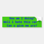 How am I doing?Well i hate this car ! Can u giv... Bumper Stickers