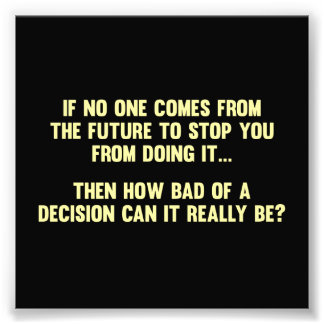 How Bad of a Decision Can It Really Be? Photo Print