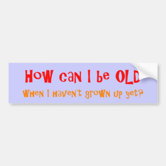 HOW CAN I BE OLD Bumper Sticker