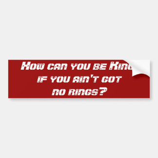 How can you be King, if you ain't got no rings? Bumper Sticker