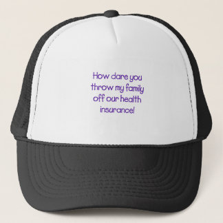 How Dare you Throw my Family off Our HealthCare Trucker Hat