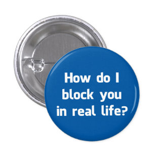 How Do I Block You in Real Life? 1 Inch Round Button