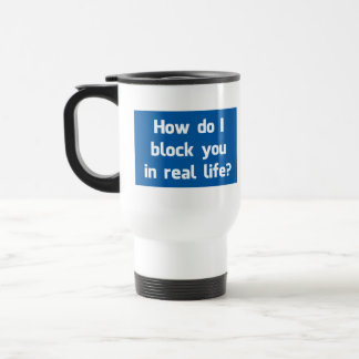 How Do I Block You in Real Life? Travel Mug