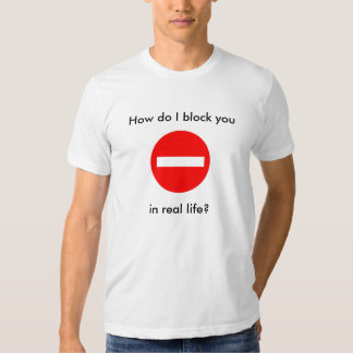How do I block you, in real life? Tshirt