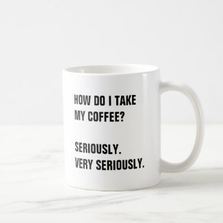 HOW DO I TAKE  MY COFFEE?  SERIOUSLY. COFFEE MUG