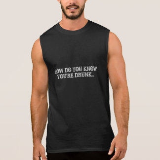 HOW DO YOU KNOW YOU'RE DRUNK IF YOU'RE NEVER SOBER SLEEVELESS SHIRT