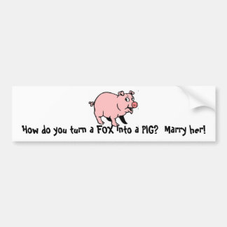 How do you turn a FOX into a PIG?  Marry her! Bumper Sticker