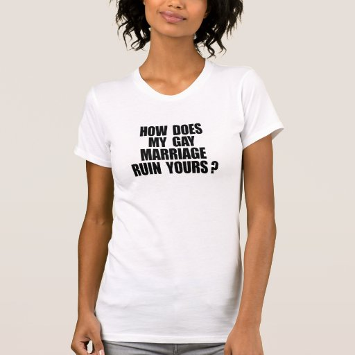HOW DOES MY MARRIAGE RUIN YOURS TSHIRTS