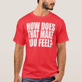 How Does That Make You Feel? T-Shirt