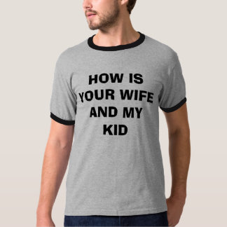 HOW IS YOUR WIFE AND MY KID T-Shirt
