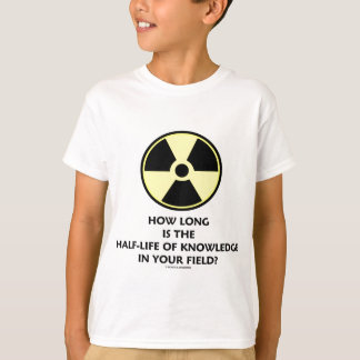 How Long Is The Half-Life Knowledge In Your Field? T-Shirt