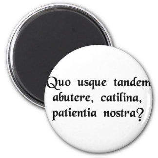 How long will you abuse our patience, Catiline? Magnet