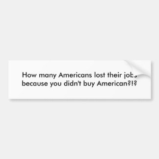 How many Americans lost their jobs because you ... Car Bumper Sticker