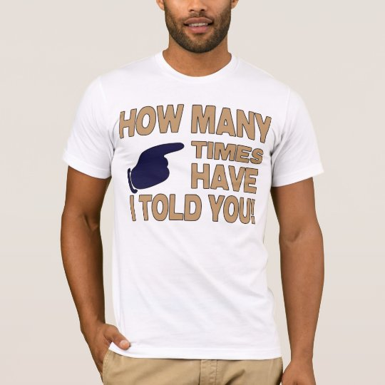 How Many Times Have I Told You T-Shirt