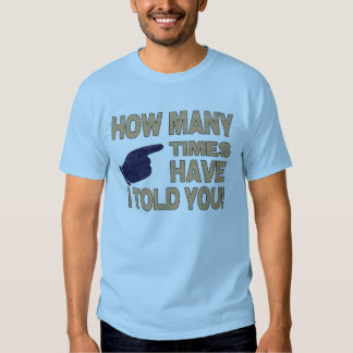 How Many Times Have I Told You T Shirt