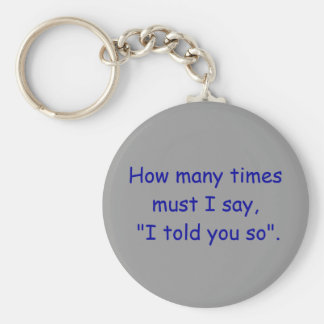 """How many times must I say, """"I told you so"""". Basic Round Button Keychain"""