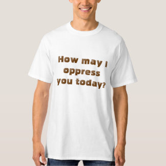 How may I oppress you today? T-Shirt