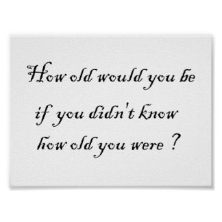 How old would you be if you didn't know?-Prints Poster