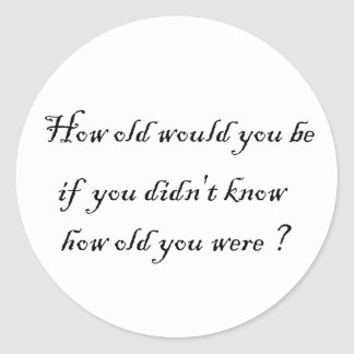 How old would you be if you didn't know?-Sticker Classic Round Sticker